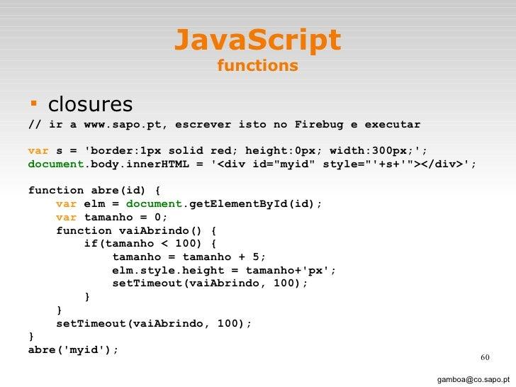 JavaScript functions <ul><li>closures </li></ul>[email_address] // ir a www.sapo.pt, escrever isto no Firebug e executar v...