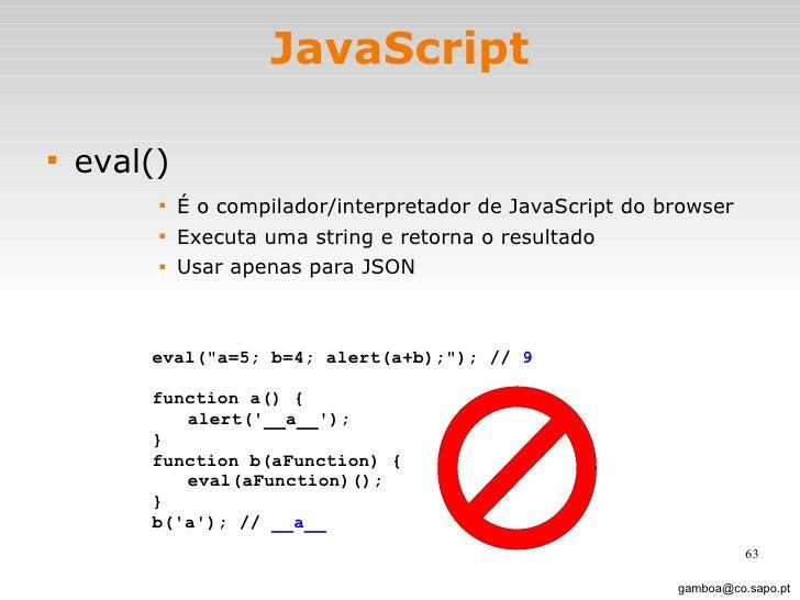 JavaScript <ul><li>eval() </li></ul><ul><ul><ul><ul><li>É o compilador/interpretador de JavaScript do browser </li></ul></...