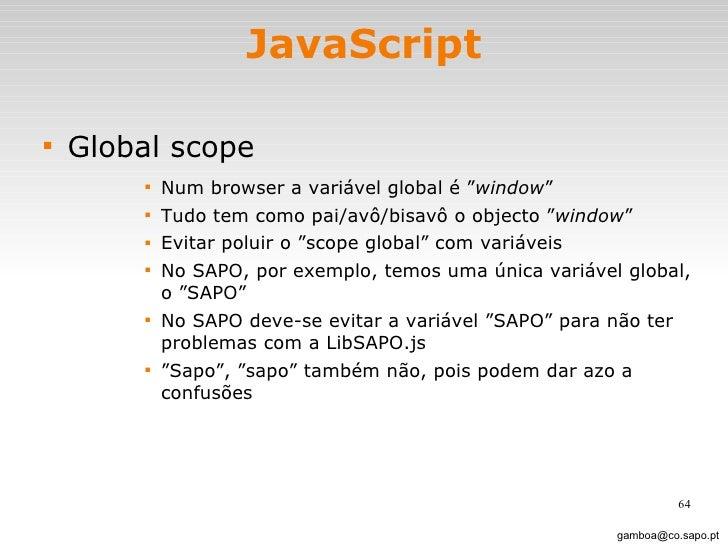 "JavaScript <ul><li>Global scope </li></ul><ul><ul><ul><ul><li>Num browser a variável global é "" window ""  </li></ul></ul><..."
