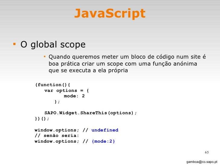 JavaScript <ul><li>O global scope </li></ul><ul><ul><ul><ul><li>Quando queremos meter um bloco de código num site é boa pr...