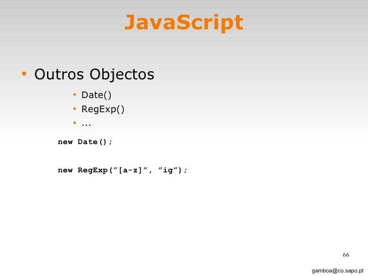 JavaScript <ul><li>Outros Objectos </li></ul><ul><ul><ul><ul><li>Date() </li></ul></ul></ul></ul><ul><ul><ul><ul><li>RegEx...
