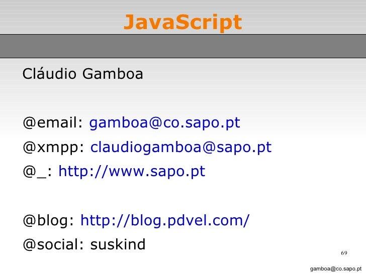 JavaScript slide 69 <ul><li>Cláudio Gamboa </li></ul><ul><li>@email:  [email_address] </li></ul><ul><li>@xmpp:  [email_add...
