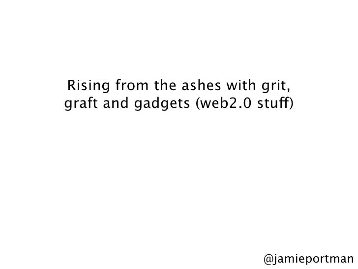 Rising from the ashes with grit, graft and gadgets (web2.0 stuff)                                 @jamieportman