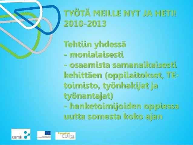 TYÖTÄ MEILLE NYT JA HETI! 2010-2013 Tehtiin yhdessä - monialaisesti - osaamista samanaikaisesti kehittäen (oppilaitokset, ...