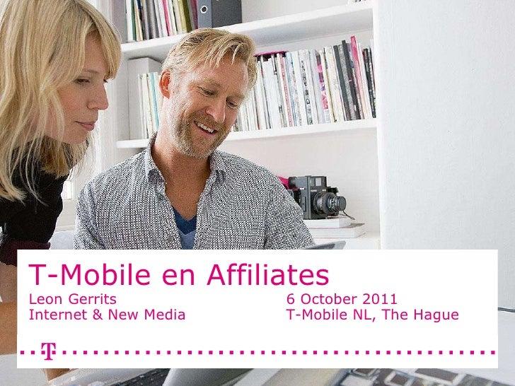 T-Mobile en Affiliates  Leon Gerrits 6 October 2011 Internet & New Media T-Mobile NL, The Hague