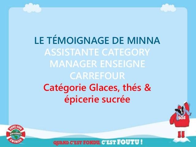 LE TÉMOIGNAGE DE MINNA ASSISTANTE CATEGORY MANAGER ENSEIGNE CARREFOUR Catégorie Glaces, thés & épicerie sucrée
