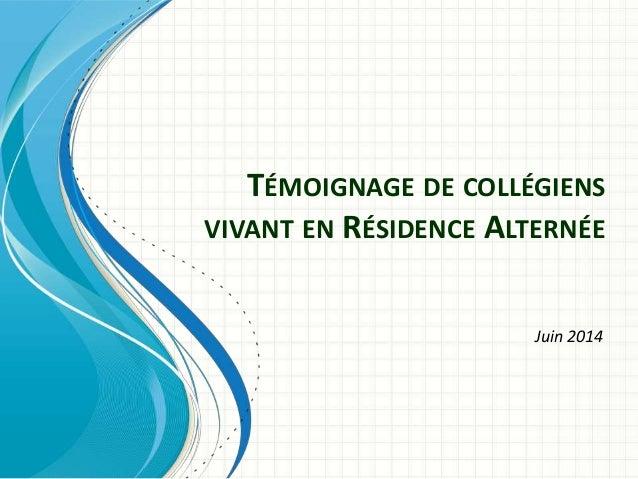 TÉMOIGNAGE DE COLLÉGIENS VIVANT EN RÉSIDENCE ALTERNÉE Juin 2014