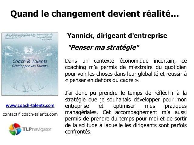"""Quand le changement devient réalité… www.coach-talents.com contact@coach-talents.com Yannick, dirigeant d'entreprise """"Pens..."""