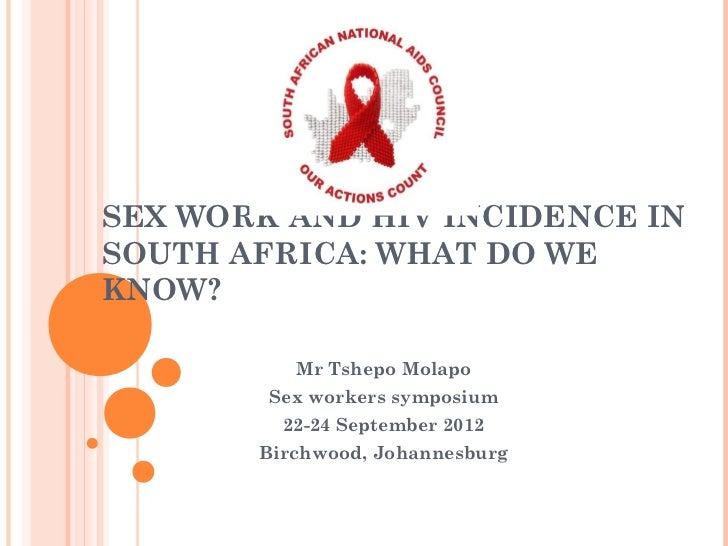 SEX WORK AND HIV INCIDENCE INSOUTH AFRICA: WHAT DO WEKNOW?          Mr Tshepo Molapo        Sex workers symposium         ...