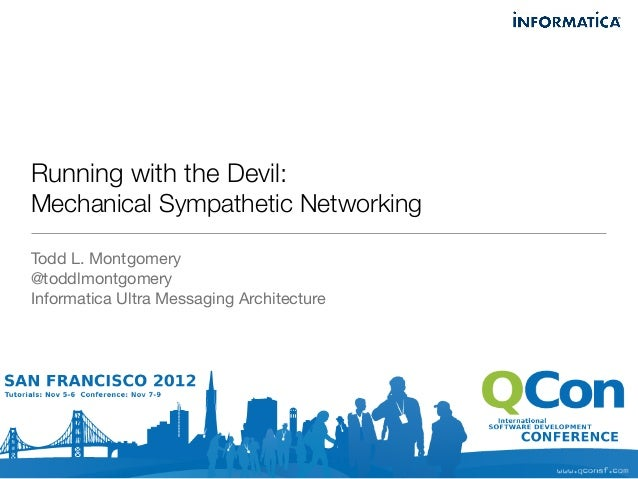 Running with the Devil:Mechanical Sympathetic NetworkingTodd L. Montgomery@toddlmontgomeryInformatica Ultra Messaging Arch...