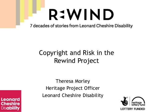 Theresa Morley Heritage Project Officer Leonard Cheshire Disability Copyright and Risk in the Rewind Project