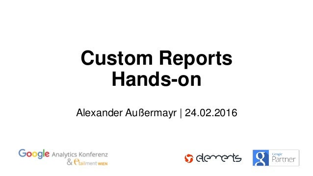 Custom Reports Hands-on Alexander Außermayr | 24.02.2016