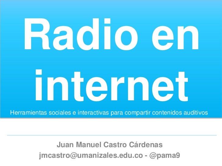 Radio en    internetHerramientas sociales e interactivas para compartir contenidos auditivos              Juan Manuel Cast...