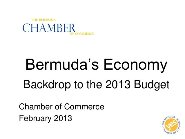 Bermuda's EconomyBackdrop to the 2013 BudgetChamber of CommerceFebruary 2013ChamberThe BermudaOf Commerce