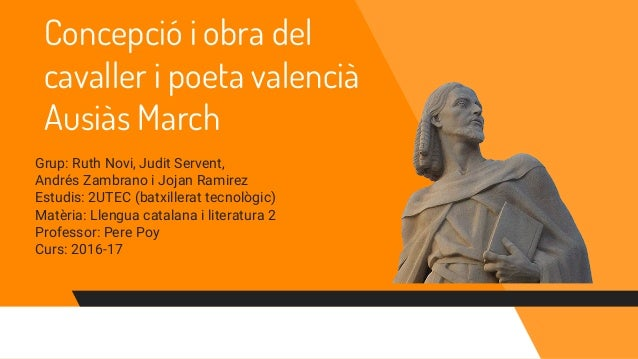 Concepció i obra del cavaller i poeta valencià Ausiàs March Grup: Ruth Novi, Judit Servent, Andrés Zambrano i Jojan Ramire...