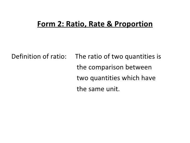 <ul><li>Form 2: Ratio, Rate & Proportion </li></ul><ul><li>Definition of ratio:    The ratio of two quantities is  </li></...