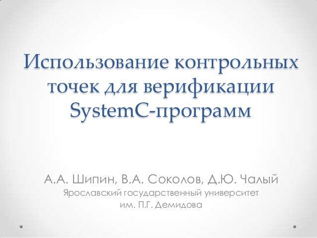 Использование контрольных точек для верификации SystemC-программ А.А. Шипин, В.А. Соколов, Д.Ю. Чалый Ярославский государс...