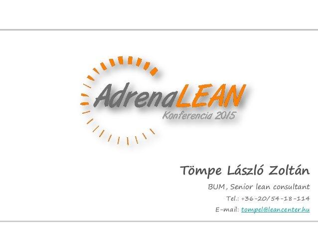 Tömpe László Zoltán BUM, Senior lean consultant Tel.: +36-20/54-18-114 E-mail: tompel@leancenter.hu