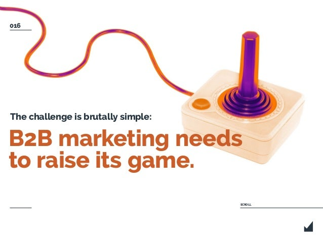 B2B marketing needs to raise its game. The challenge is brutally simple: SCROLL 016