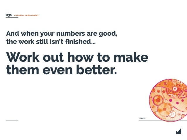 And when your numbers are good, the work still isn't finished... Work out how to make them even better. CONTINUAL IMPROVEM...