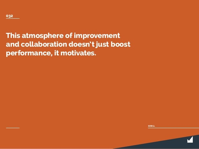 This atmosphere of improvement and collaboration doesn't just boost performance, it motivates. SCROLL 032