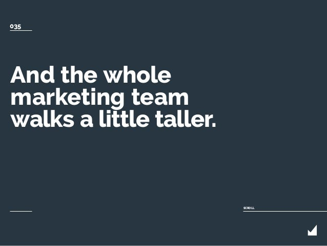 And the whole marketing team walks a little taller. SCROLL 035