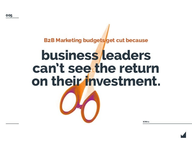 B2B Marketing budgets get cut because business leaders can't see the return on their investment. SCROLL 005