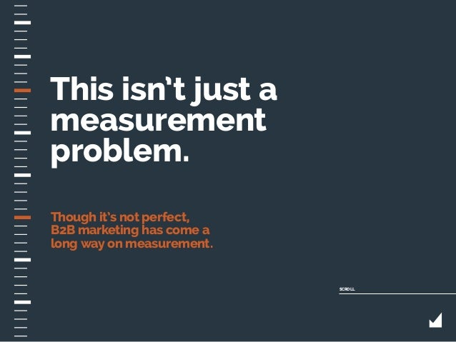 This isn't just a measurement problem. Though it's not perfect, B2B marketing has come a long way on measurement. SCROLL