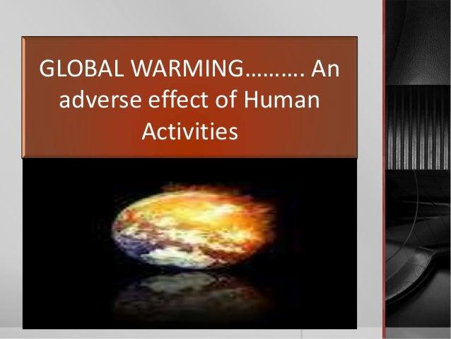 GLOBAL WARMING………. An adverse effect of Human        Activities