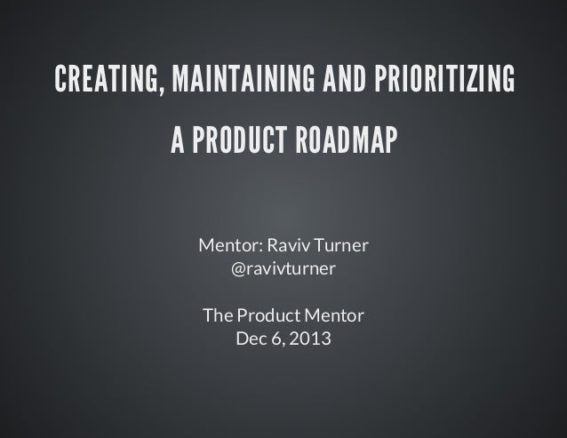 CREATING,	MAINTAINING	AND	PRIORITIZING A	PRODUCT	ROADMAP Mentor:	Raviv	Turner @ravivturner The	Product	Mentor Dec	6,	2013