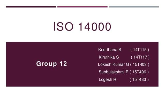 ISO 14000 Keerthana S ( 14T115 ) Kiruthika S ( 14T117 ) Lokesh Kumar G ( 15T403 ) Subbulakshmi P ( 15T406 ) Logesh R ( 15T...