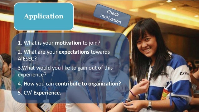 1. What is your motivation to join? 2. What are your expectations towards AIESEC? 3.What would you like to gain out of thi...