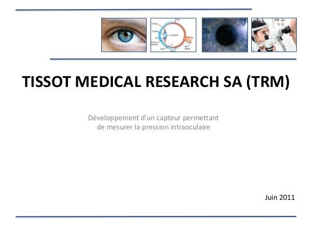 TISSOT MEDICAL RESEARCH SA (TRM)       Développement d'un capteur permettant         de mesurer la pression intraoculaire ...