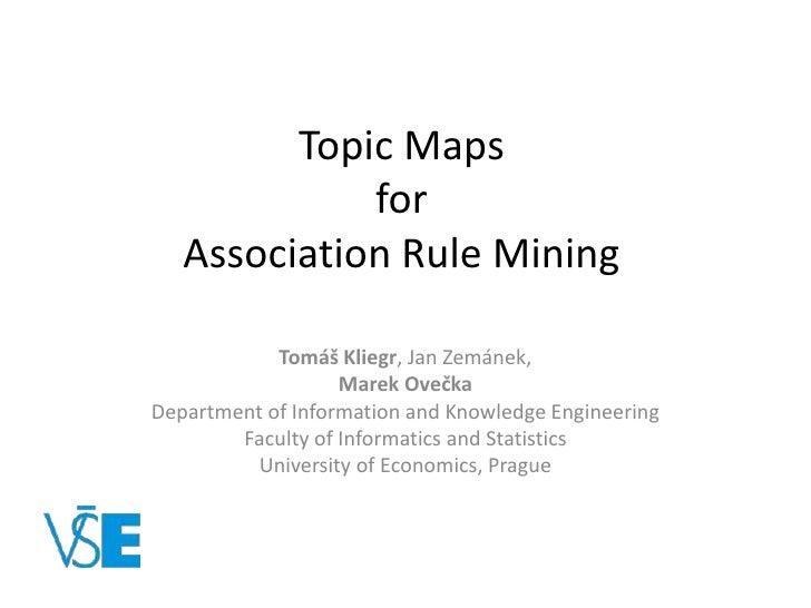 TopicMapsforAssociation Rule Mining<br />TomášKliegr, Jan Zemánek, <br />Marek Ovečka<br />Department ofInformationandKnow...