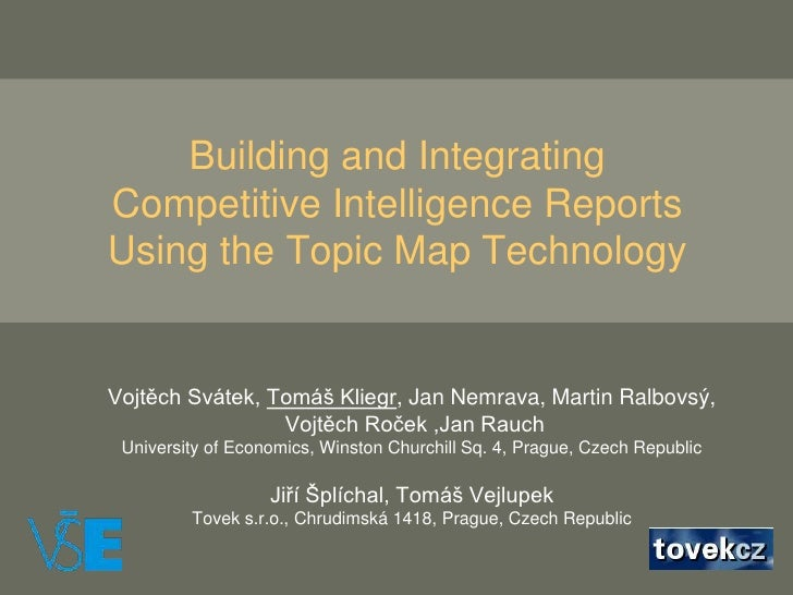 Building and Integrating Competitive IntelligenceReports Using the Topic Map Technology<br />Vojtěch Svátek, Tomáš Kliegr,...