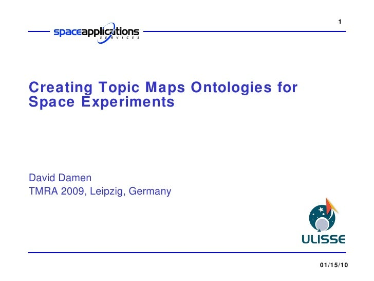 Creating Topic Maps Ontologies for Space Experiments David Damen TMRA 2009, Leipzig, Germany 01/15/10