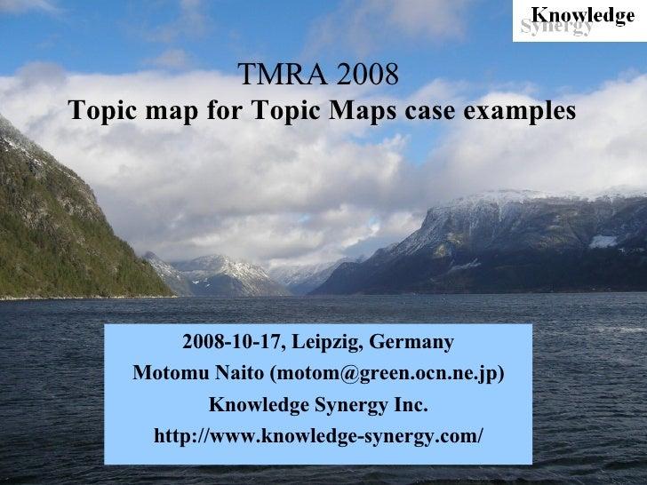 TMRA 2008   Topic map for Topic Maps case examples 2008-10-17, Leipzig, Germany Motomu Naito (motom@green.ocn.ne.jp) Knowl...