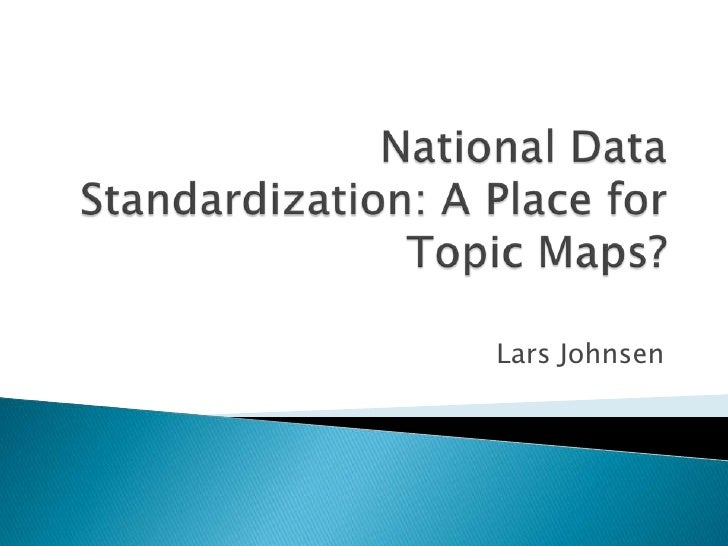 National Data Standardization: A Place for TopicMaps?<br />Lars Johnsen <br />