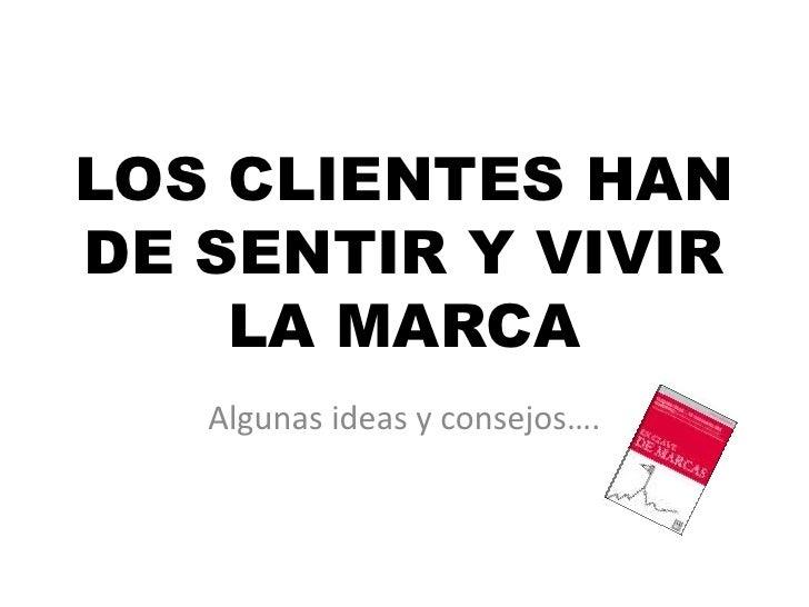 LOS CLIENTES HAN DE SENTIR Y VIVIR LA MARCA<br />Algunas ideas y consejos….<br />
