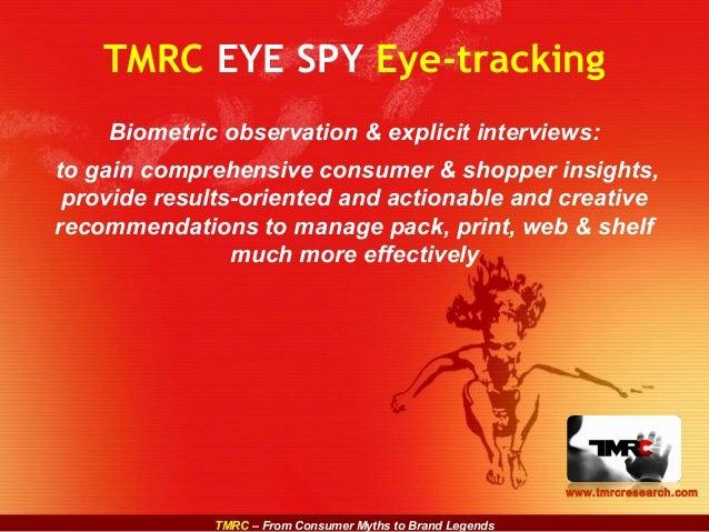 TMRC – From Consumer Myths to Brand Legends www.tmrcresearch.com TMRC EYE SPY Eye-tracking Biometric observation & explici...