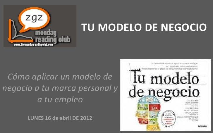 TU MODELO DE NEGOCIO Cómo aplicar un modelo denegocio a tu marca personal y         a tu empleo      LUNES 16 de abril DE ...
