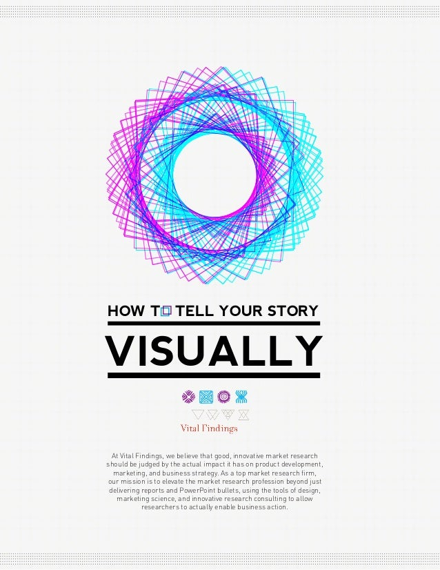 HOW T  TELL YOUR STORY  VISUALLY At Vital Findings, we believe that good, innovative market research should be judged by t...