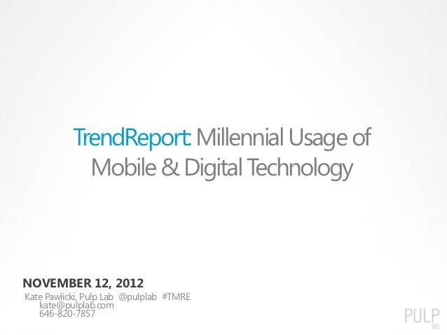 TrendReport: Millennial Usage of             Mobile & Digital TechnologyNOVEMBER 12, 2012Kate Pawlicki, Pulp Lab @pulplab ...