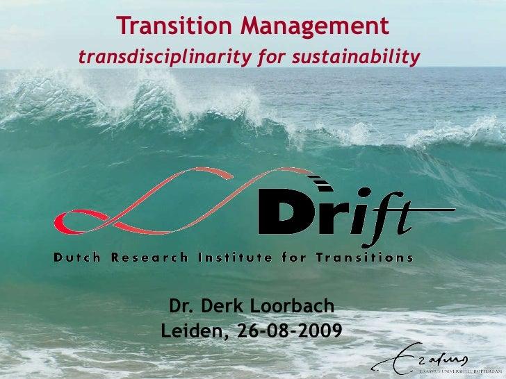 Transition Management transdisciplinarity for sustainability   Dr. Derk Loorbach Leiden, 26-08-2009