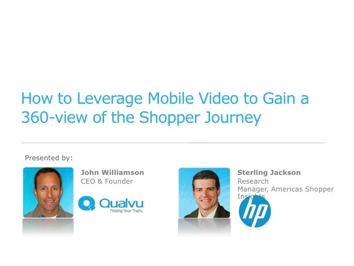 How to Leverage Mobile Video to Gain a360-view of the Shopper JourneyPresented by:                John Williamson   Sterli...