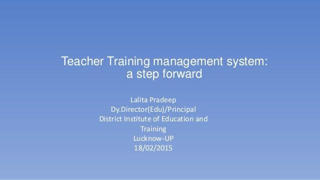 Teacher Training management system: a step forward Lalita Pradeep Dy.Director(Edu)/Principal District Institute of Educati...