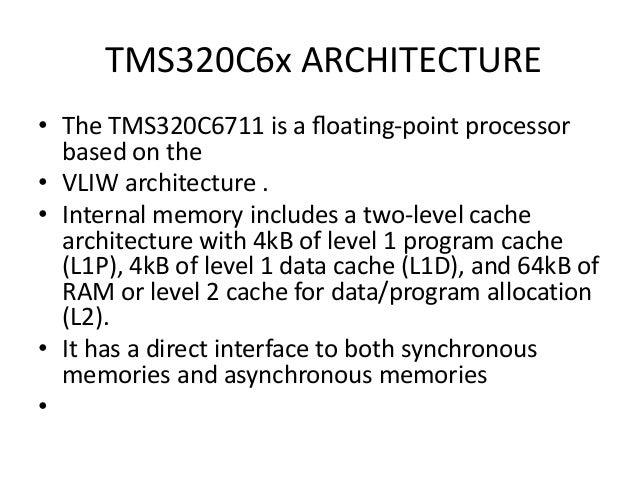 TMS320C6x ARCHITECTURE • The TMS320C6711 is a floating-point processor based on the • VLIW architecture . • Internal memory...