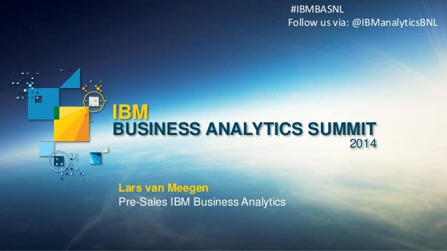 IBM  BUSINESS ANALYTICS SUMMIT  2014  Lars van Meegen  Pre-Sales IBM Business Analytics  #IBMBASNL Follow us via: @IBManal...