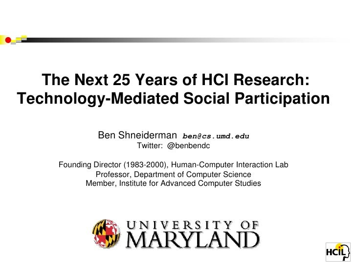 The Next 25 Years of HCI Research:Technology-Mediated Social Participation               Ben Shneiderman       ben@cs.umd....
