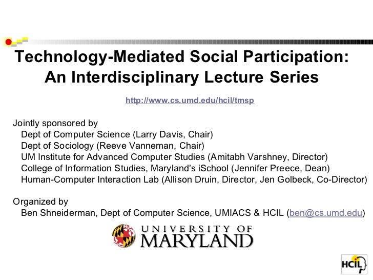 Technology-Mediated Social Participation: An Interdisciplinary Lecture   Series  http://www.cs.umd.edu/hcil/tmsp  ...